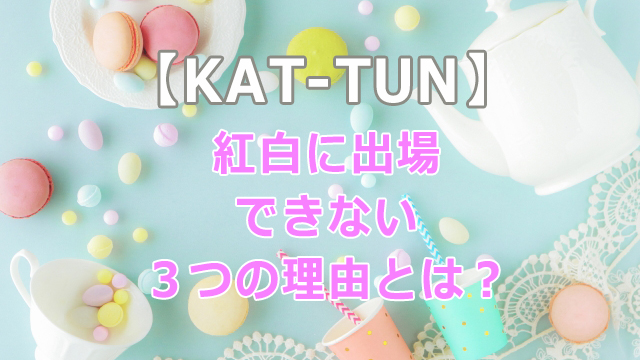KAT-TUNの紅白出場回数は?出ない理由について解説