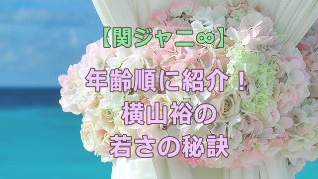 関ジャニ∞【2021年】年齢順に紹介!横山裕の若さの秘訣は?